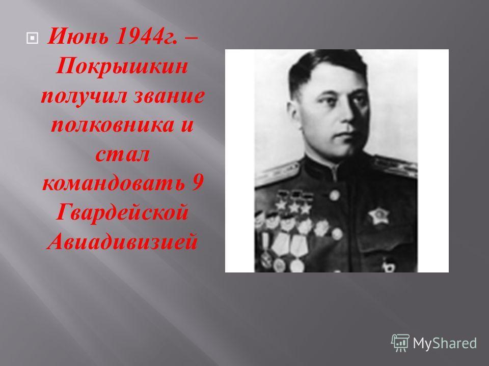 Июнь 1944 г. – Покрышкин получил звание полковника и стал командовать 9 Гвардейской Авиадивизией