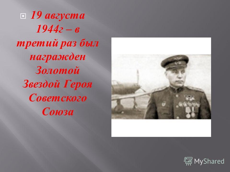 19 августа 1944 г – в третий раз был награжден Золотой Звездой Героя Советского Союза