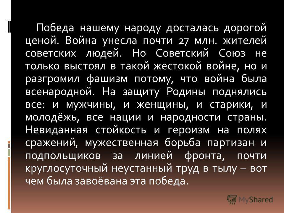Победа нашему народу досталась дорогой ценой. Война унесла почти 27 млн. жителей советских людей. Но Советский Союз не только выстоял в такой жестокой войне, но и разгромил фашизм потому, что война была всенародной. На защиту Родины поднялись все: и