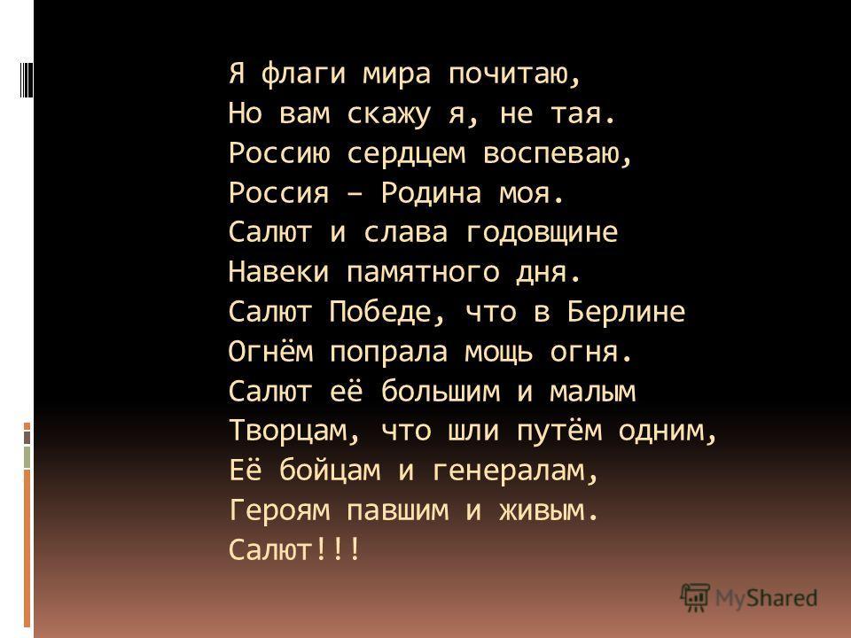 Я флаги мира почитаю, Но вам скажу я, не тая. Россию сердцем воспеваю, Россия – Родина моя. Салют и слава годовщине Навеки памятного дня. Салют Победе, что в Берлине Огнём попрала мощь огня. Салют её большим и малым Творцам, что шли путём одним, Её б