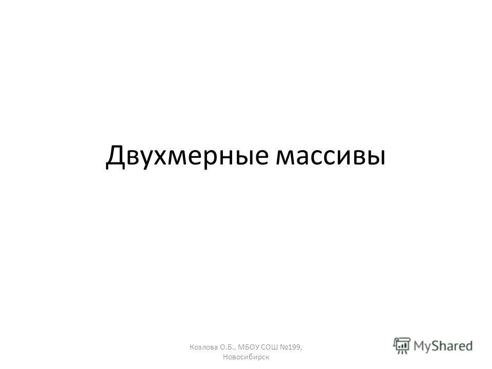 Козлова О.Б., МБОУ СОШ 199, Новосибирск Двухмерные массивы