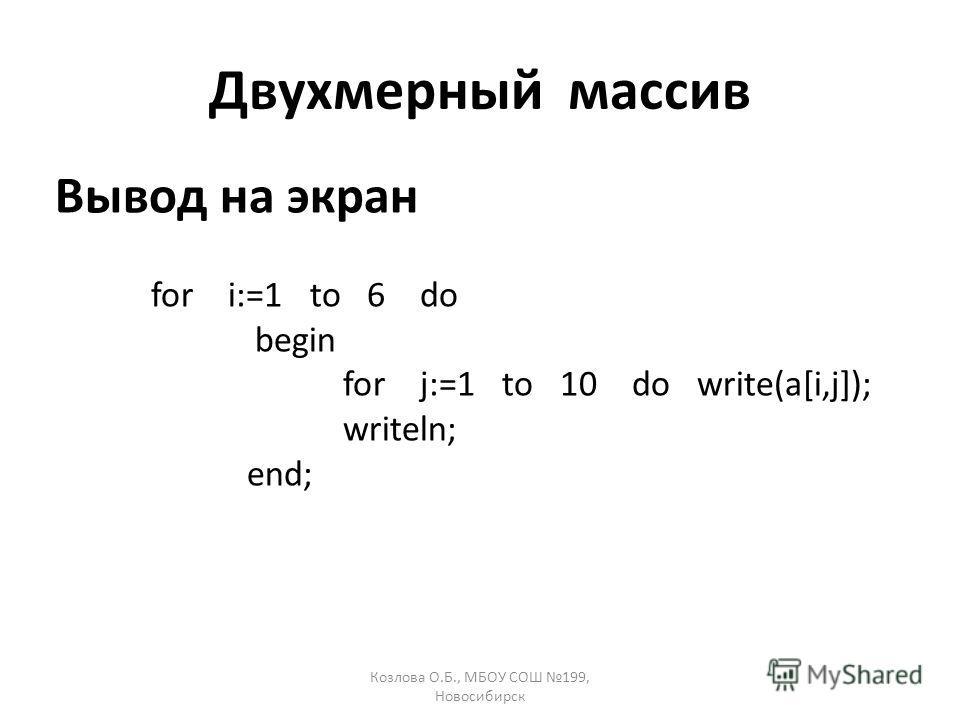 Козлова О.Б., МБОУ СОШ 199, Новосибирск Двухмерный массив Вывод на экран for i:=1 to 6 do begin for j:=1 to 10 do write(a[i,j]); writeln; end;