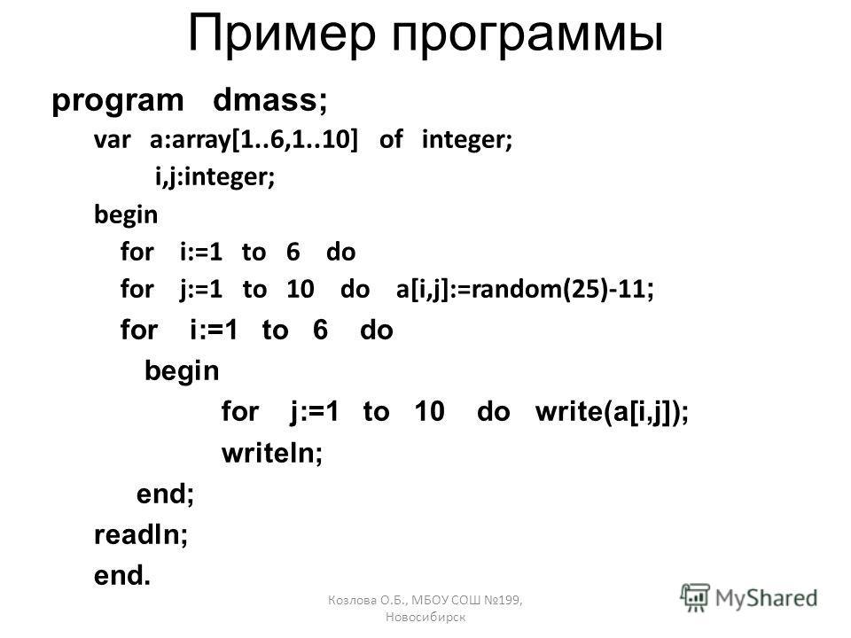 Козлова О.Б., МБОУ СОШ 199, Новосибирск Пример программы program dmass; var a:array[1..6,1..10] of integer; i,j:integer; begin for i:=1 to 6 do for j:=1 to 10 do a[i,j]:=random(25)-11 ; for i:=1 to 6 do begin for j:=1 to 10 do write(a[i,j]); writeln;