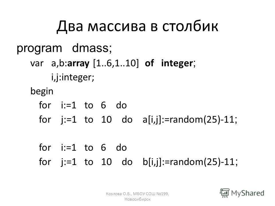 Козлова О.Б., МБОУ СОШ 199, Новосибирск Два массива в столбик program dmass; var a,b:array [1..6,1..10] of integer ; i,j:integer; begin for i:=1 to 6 do for j:=1 to 10 do a[i,j]:=random(25)-11 ; for i:=1 to 6 do for j:=1 to 10 do b[i,j]:=random(25)-1