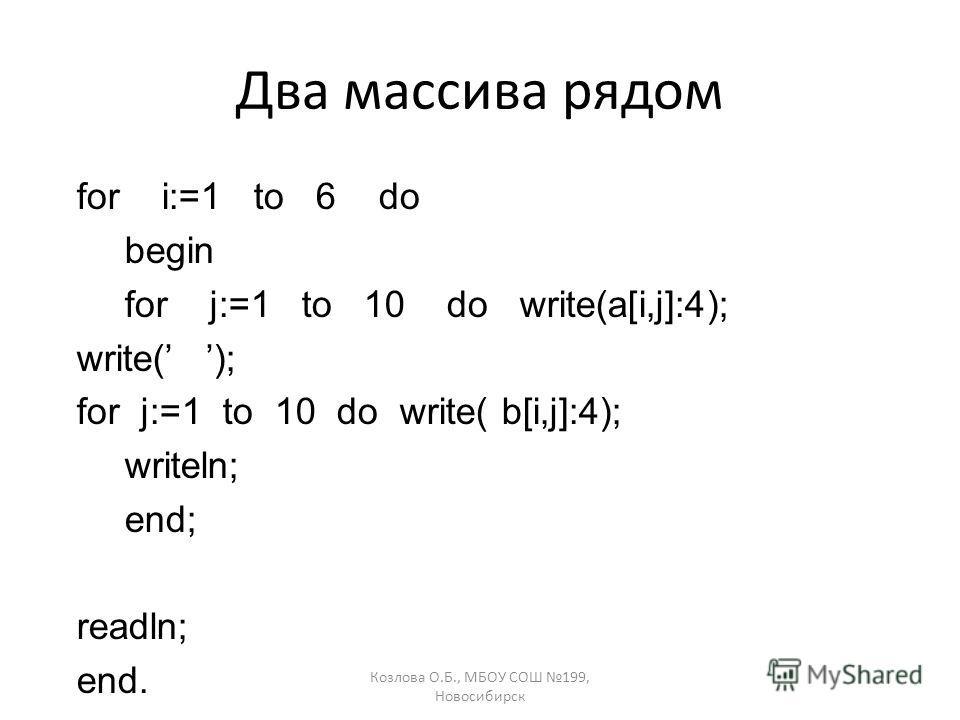 Козлова О.Б., МБОУ СОШ 199, Новосибирск Два массива рядом for i:=1 to 6 do begin for j:=1 to 10 do write(a[i,j]:4); write( ); for j:=1 to 10 do write( b[i,j]:4); writeln; end; readln; end.