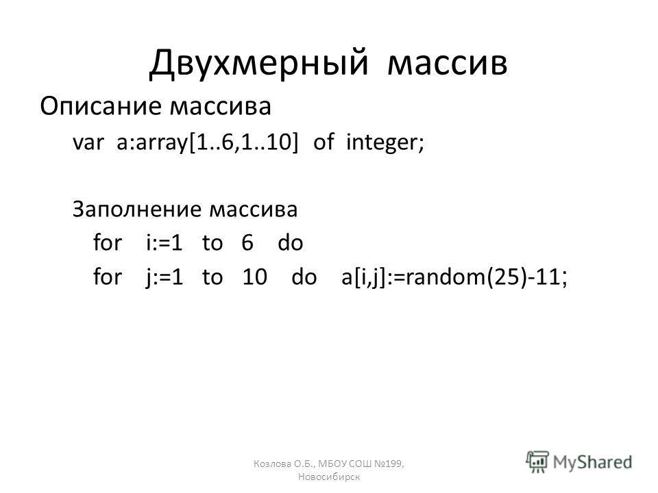 Козлова О.Б., МБОУ СОШ 199, Новосибирск Двухмерный массив Описание массива var a:array[1..6,1..10] of integer; Заполнение массива for i:=1 to 6 do for j:=1 to 10 do a[i,j]:=random(25)-11 ;