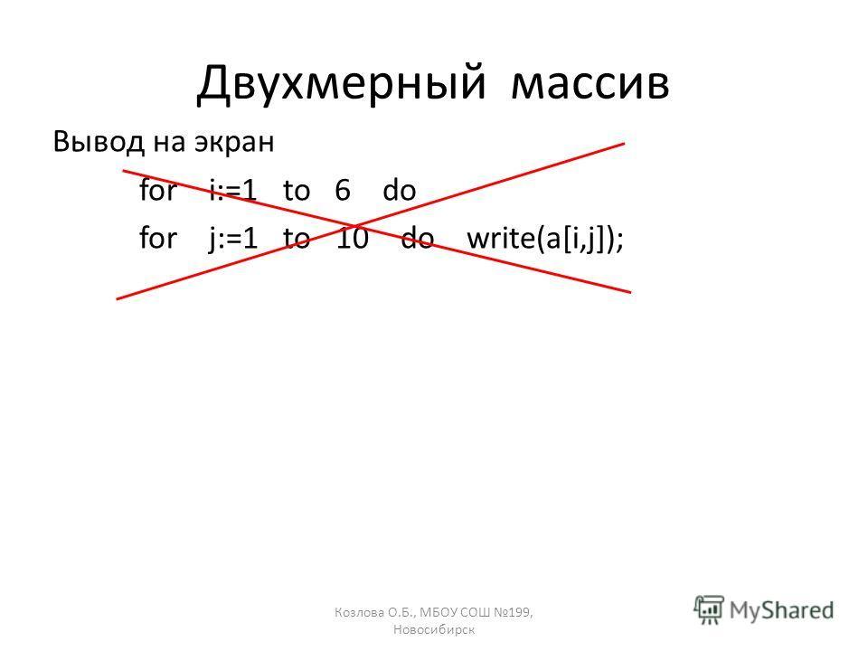 Козлова О.Б., МБОУ СОШ 199, Новосибирск Двухмерный массив Вывод на экран for i:=1 to 6 do for j:=1 to 10 do write(a[i,j]);
