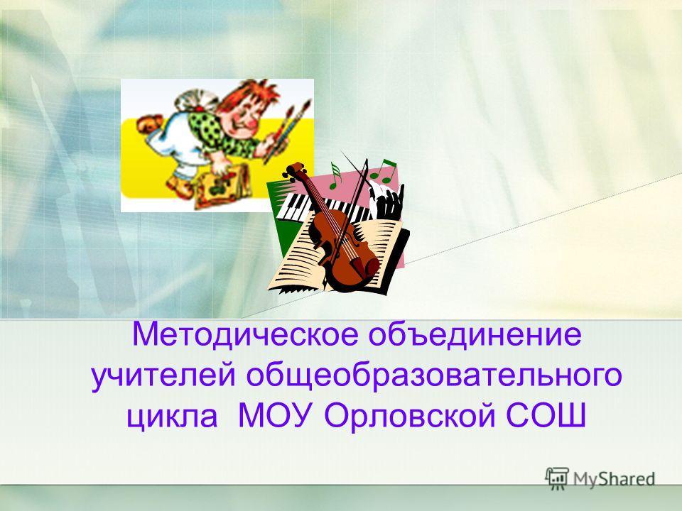 Методическое объединение учителей общеобразовательного цикла МОУ Орловской СОШ