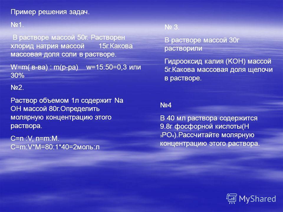 Пример решения задач. 1. В растворе массой 50г. Растворен хлорид натрия массой 15г.Какова массовая доля соли в растворе. W=m( в-ва) : m(р-ра) w=15:50=0,3 или 30% 2. Раствор объемом 1л содержит Nа OH массой 80г.Определить молярную концентрацию этого р