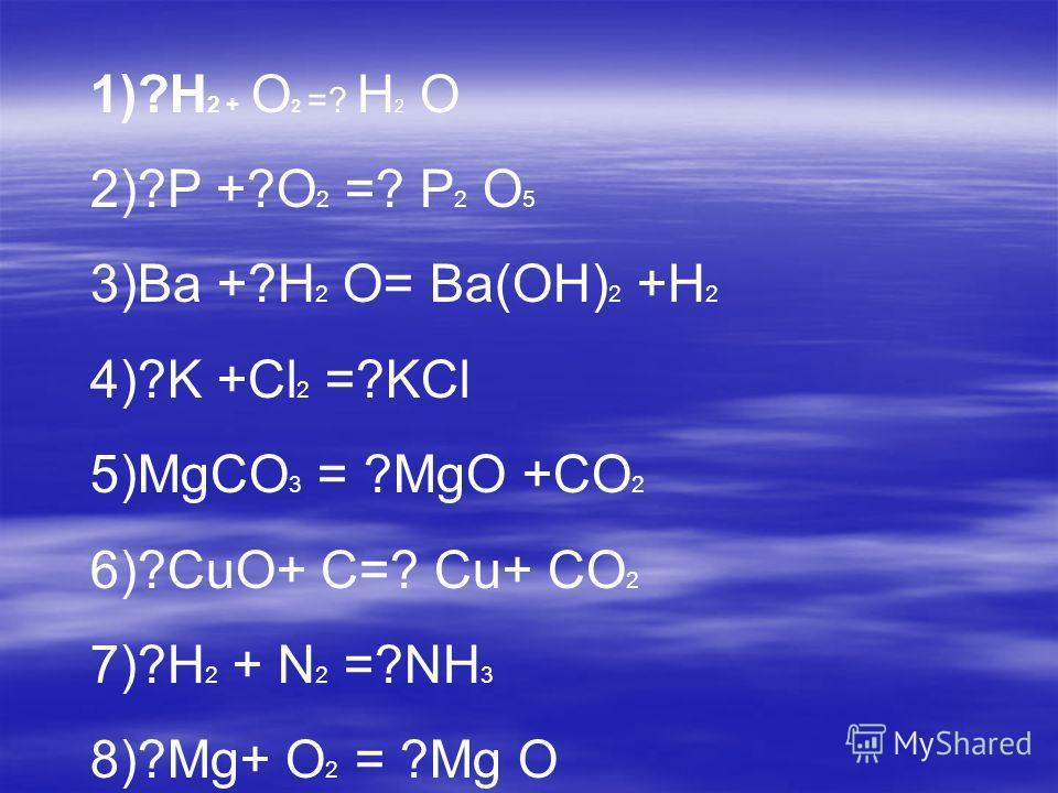 1)?H 2 + O 2 =? H 2 O 2)?P +?O 2 =? P 2 O 5 3)Ba +?H 2 O= Ba(OH) 2 +H 2 4)?K +Cl 2 =?KCl 5)MgCO 3 = ?MgO +CO 2 6)?CuO+ C=? Cu+ CO 2 7)?H 2 + N 2 =?NH 3 8)?Mg+ O 2 = ?Mg O