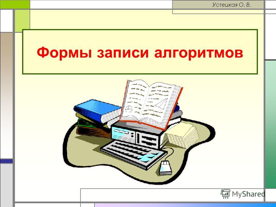 Формы записи алгоритмов Устецкая О. В.