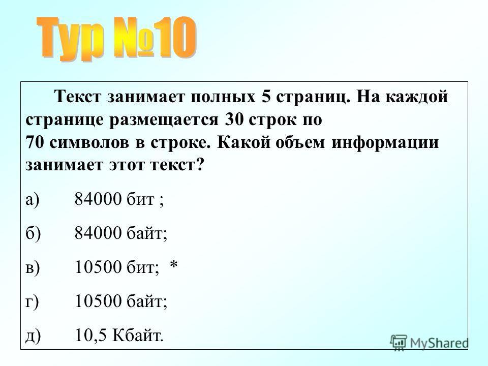 Текст занимает полных 5 страниц. На каждой странице размещается 30 строк по 70 символов в строке. Какой объем информации занимает этот текст? а)84000 бит ; б)84000 байт; в)10500 бит; * г)10500 байт; д)10,5 Кбайт.