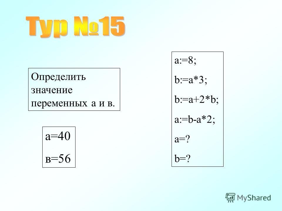 a:=8; b:=a*3; b:=a+2*b; a:=b-a*2; a=? b=? Определить значение переменных а и в. а=40 в=56