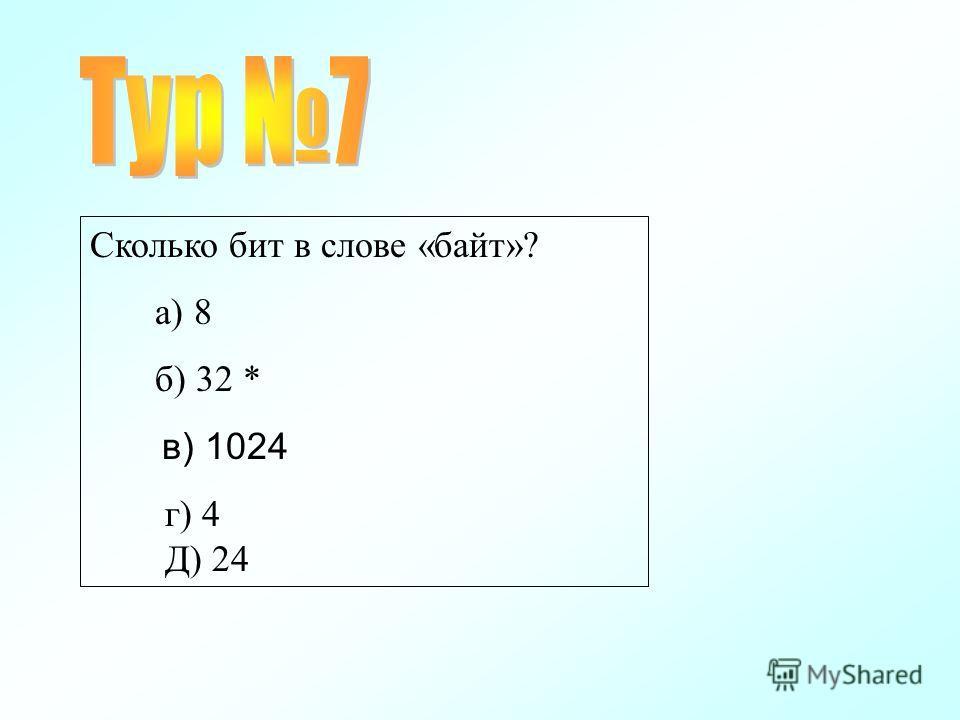 Сколько бит в слове «байт»? а) 8 б) 32 * в) 1024 г) 4 Д) 24