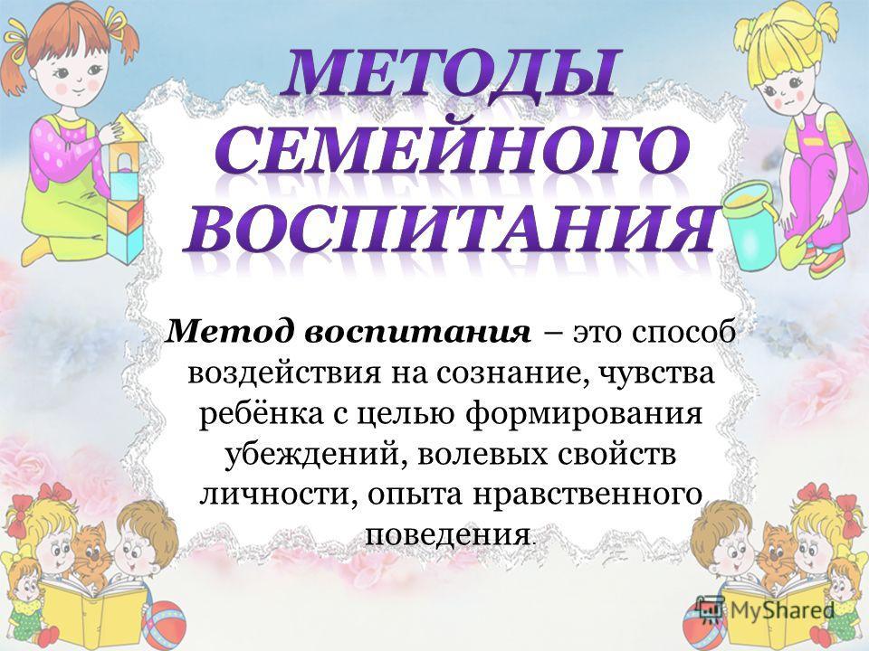 Метод воспитания – это способ воздействия на сознание, чувства ребёнка с целью формирования убеждений, волевых свойств личности, опыта нравственного поведения.