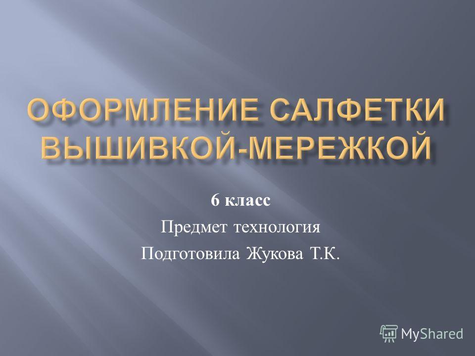 6 класс Предмет технология Подготовила Жукова Т. К.