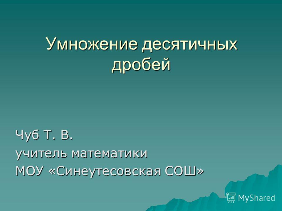 Умножение десятичных дробей Чуб Т. В. учитель математики МОУ «Синеутесовская СОШ»
