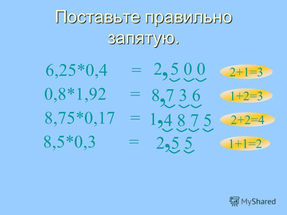 Поставьте правильно запятую. 6,25*0,4= 8,5*0,3= 8,75*0,17= 0,8*1,92= 2 2 1 8 5 4 8 7 5 7 3 6 5 0 0 2+1=3 1+2=3 2+2=4 1+1=2,,,,