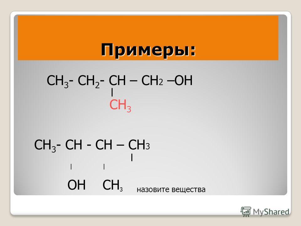 Примеры: СН 3 - СН 2 - СН – СН 2 –ОН СН 3 СН 3 - СН - СН – СН 3 ׀ ОН СН 3 назовите вещества