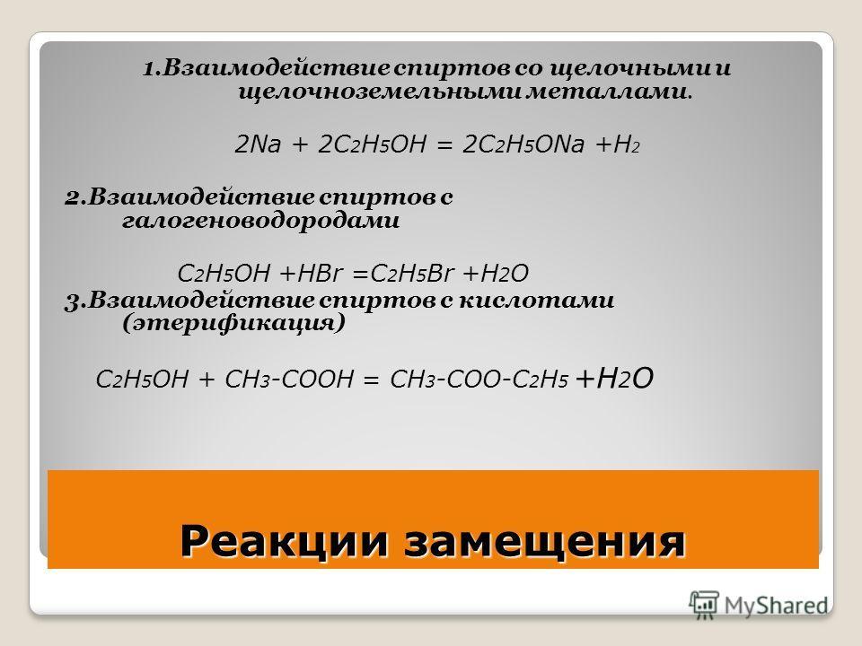 Реакции замещения 1.Взаимодействие спиртов со щелочными и щелочноземельными металлами. 2Na + 2C 2 H 5 OH = 2C 2 H 5 ONa +H 2 2.Взаимодействие спиртов с галогеноводородами C 2 H 5 OH +HBr =C 2 H 5 Br +H 2 O 3.Взаимодействие спиртов с кислотами (этериф