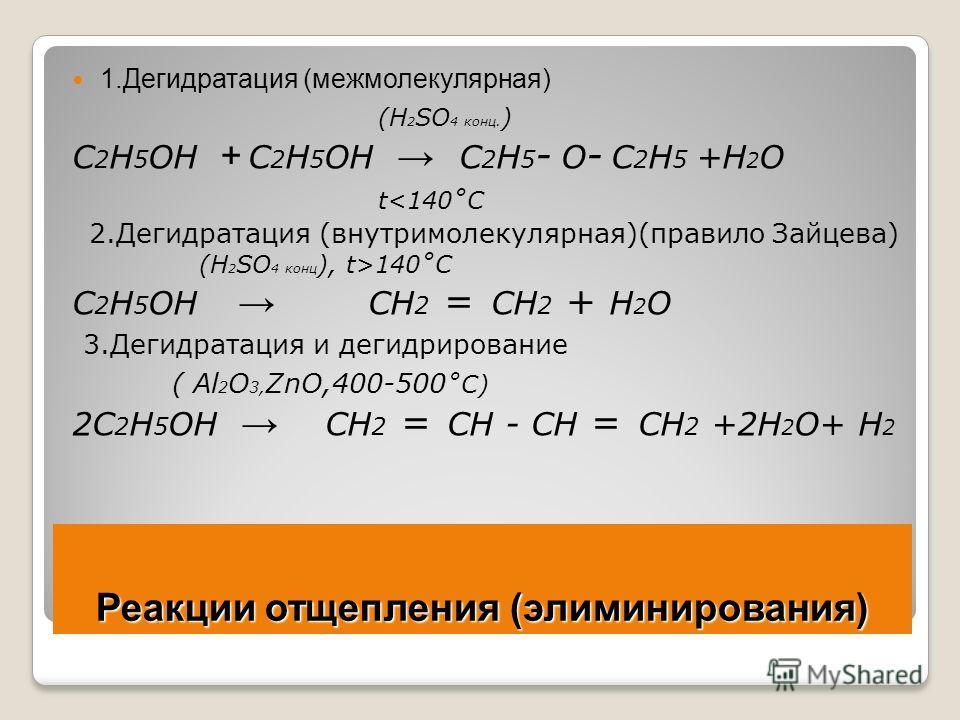 Реакции отщепления (элиминирования) 1.Дегидратация (межмолекулярная) (Н 2 SO 4 конц. ) C 2 H 5 OH + C 2 H 5 OH C 2 H 5 - O - C 2 H 5 +Н 2 О t140˚C C 2 H 5 OH CH 2 = CH 2 + Н 2 О 3.Дегидратация и дегидрирование ( Al 2 O 3, ZnO,400-500 ˚C) 2C 2 H 5 OH