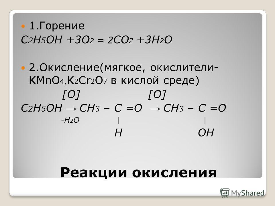 Реакции окисления 1.Горение C 2 H 5 OH +3О 2 = 2 СО 2 +3Н 2 О 2.Окисление(мягкое, окислители- KMnO 4, K 2 Cr 2 O 7 в кислой среде) [О] [О] C 2 H 5 OH CH 3 – С =О CH 3 – С =О -Н 2 О | | Н ОН