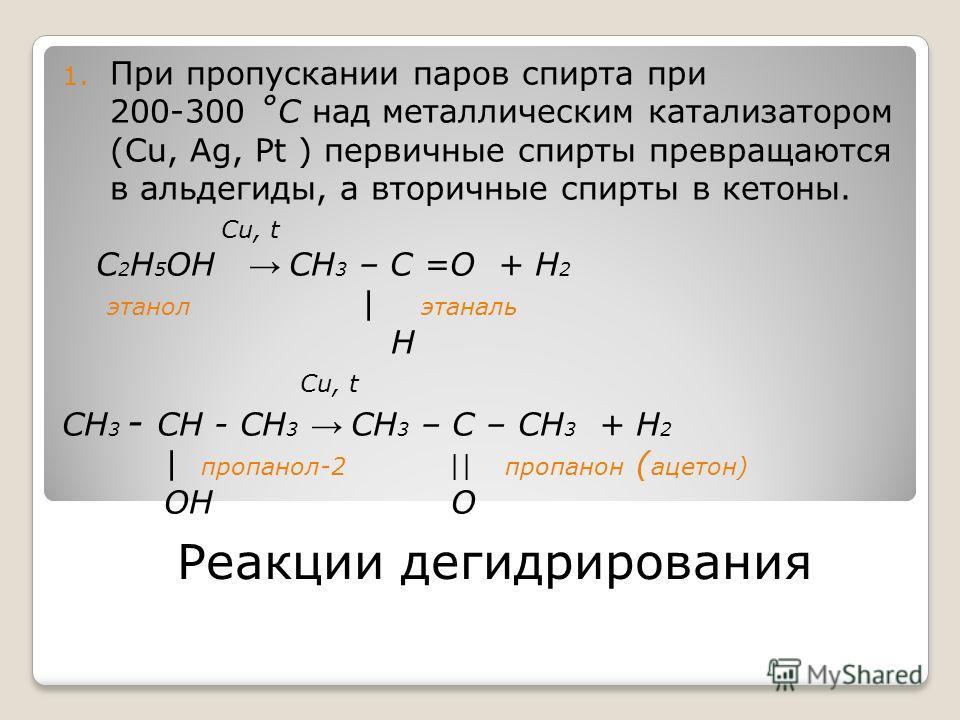 Реакции дегидрирования 1. При пропускании паров спирта при 200-300 ˚C над металлическим катализатором (Cu, Ag, Pt ) первичные спирты превращаются в альдегиды, а вторичные спирты в кетоны. Cu, t C 2 H 5 OH CH 3 – С =О + H 2 этанол | этаналь H Cu, t CH