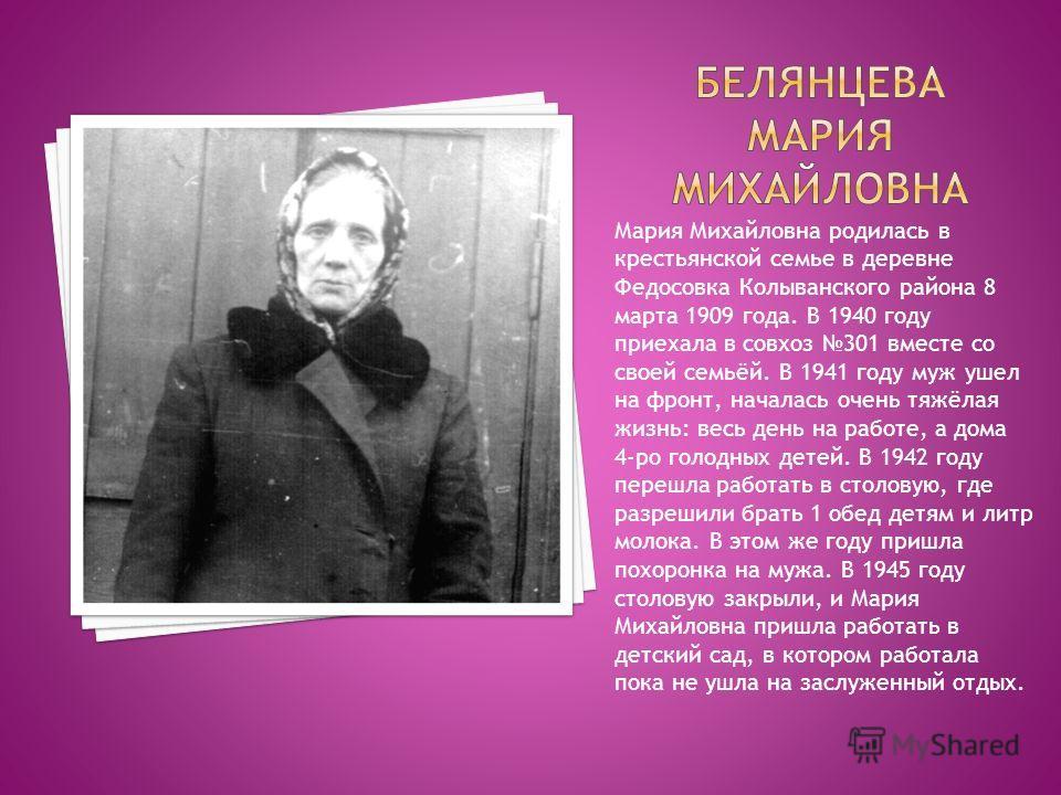 Мария Михайловна родилась в крестьянской семье в деревне Федосовка Колыванского района 8 марта 1909 года. В 1940 году приехала в совхоз 301 вместе со своей семьёй. В 1941 году муж ушел на фронт, началась очень тяжёлая жизнь: весь день на работе, а до