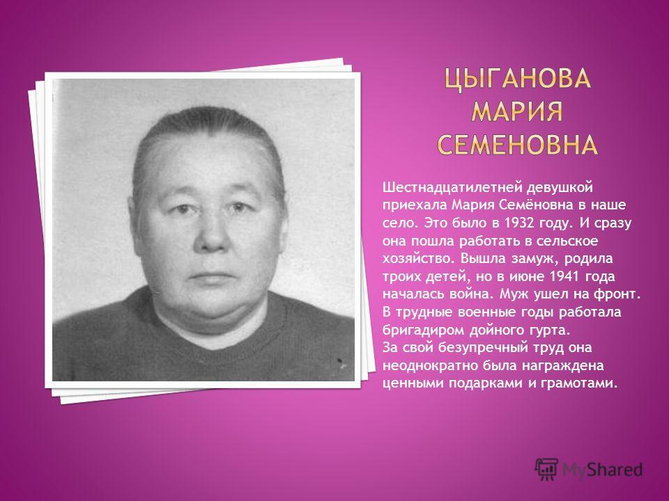 Шестнадцатилетней девушкой приехала Мария Семёновна в наше село. Это было в 1932 году. И сразу она пошла работать в сельское хозяйство. Вышла замуж, родила троих детей, но в июне 1941 года началась война. Муж ушел на фронт. В трудные военные годы раб