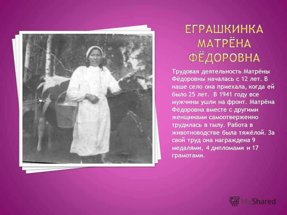 Трудовая деятельность Матрёны Фёдоровны началась с 12 лет. В наше село она приехала, когда ей было 25 лет. В 1941 году все мужчины ушли на фронт. Матрёна Фёдоровна вместе с другими женщинами самоотверженно трудилась в тылу. Работа в животноводстве бы