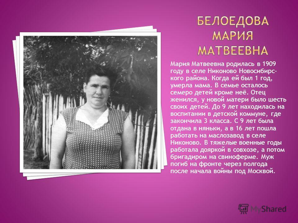 Мария Матвеевна родилась в 1909 году в селе Никоново Новосибирс- кого района. Когда ей был 1 год, умерла мама. В семье осталось семеро детей кроме неё. Отец женился, у новой матери было шесть своих детей. До 9 лет находилась на воспитании в детской к