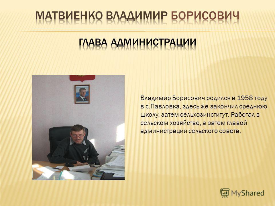 Владимир Борисович родился в 1958 году в с.Павловка, здесь же закончил среднюю школу, затем сельхозинститут. Работал в сельском хозяйстве, а затем главой администрации сельского совета.