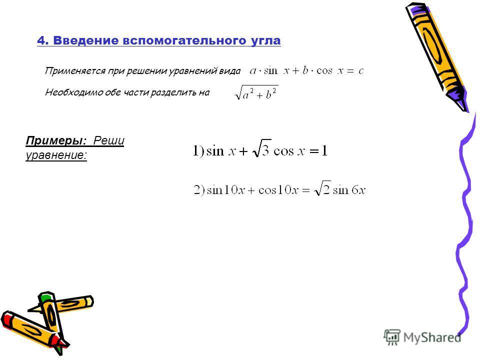 Примеры: Реши уравнение: 4. Введение вспомогательного угла Применяется при решении уравнений вида Необходимо обе части разделить на
