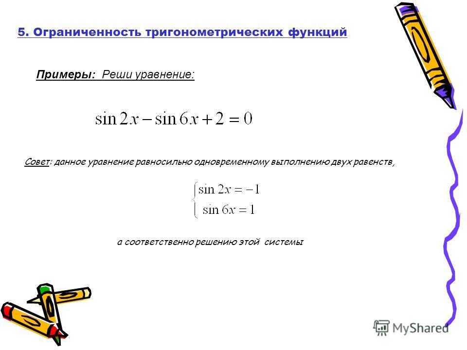 Примеры: Реши уравнение: 5. Ограниченность тригонометрических функций Совет: данное уравнение равносильно одновременному выполнению двух равенств, а соответственно решению этой системы