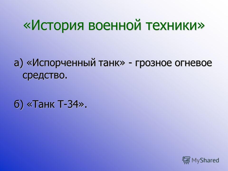 «История военной техники» а) «Испорченный танк» - грозное огневое средство. б) «Танк Т-34».