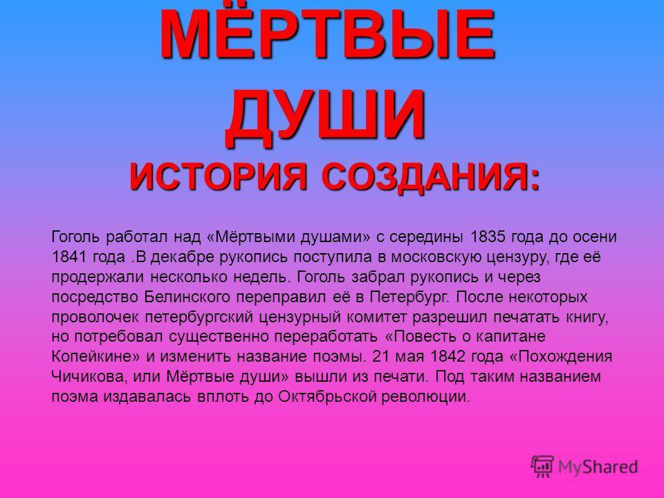 МЁРТВЫЕ ДУШИ ИСТОРИЯ СОЗДАНИЯ: Гоголь работал над «Мёртвыми душами» с середины 1835 года до осени 1841 года.В декабре рукопись поступила в московскую цензуру, где её продержали несколько недель. Гоголь забрал рукопись и через посредство Белинского пе