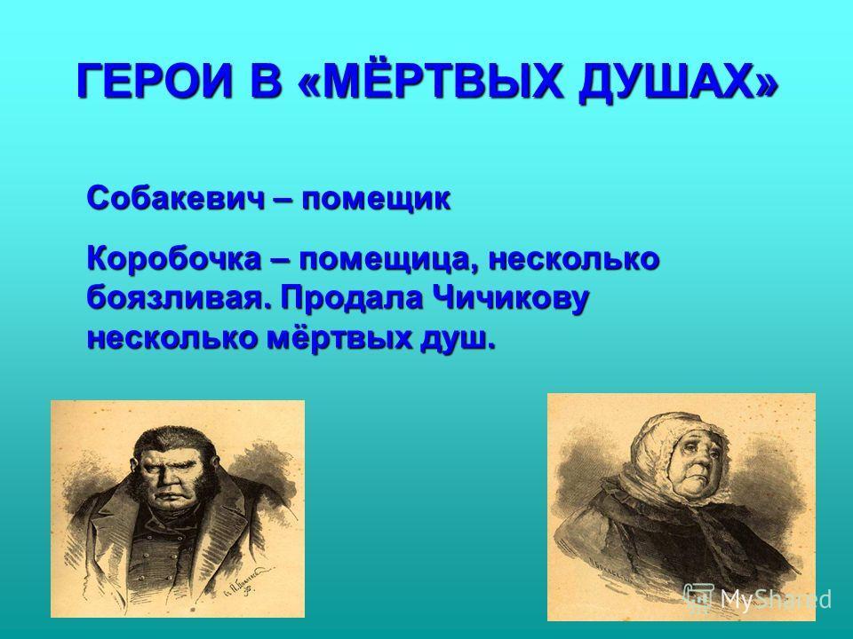 ГЕРОИ В «МЁРТВЫХ ДУШАХ» Собакевич – помещик Коробочка – помещица, несколько боязливая. Продала Чичикову несколько мёртвых душ.