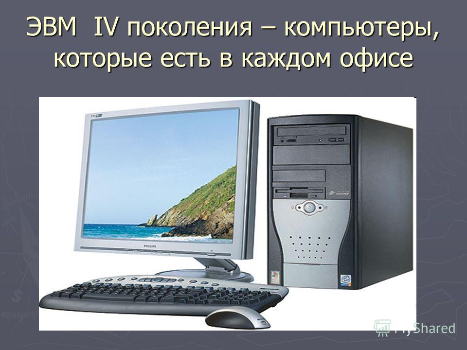 ЭВМ IV поколения – компьютеры, которые есть в каждом офисе