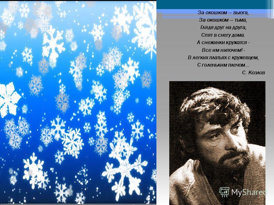 За окошком вьюга, За окошком тьма, Глядя друг на друга, Спят в снегу дома. А снежинки кружатся - Все им нипочем! - В легких платьях с кружевцем, С голеньким плечом… С. Козлов