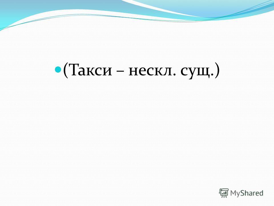 (Такси – нескл. сущ.)