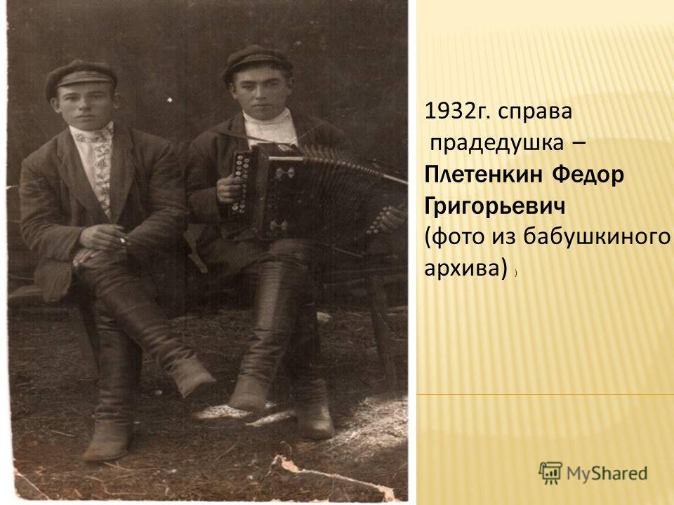 1932г. справа прадедушка – Плетенкин Федор Григорьевич (фото из бабушкиного архива) )