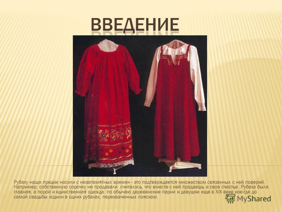 Рубаху наши предки носили с незапамятных времен - это подтверждается множеством связанных с ней поверий. Например, собственную сорочку не продавали: считалось, что вместе с ней продаешь и свое счастье. Рубаха была главная, а порой и единственная одеж