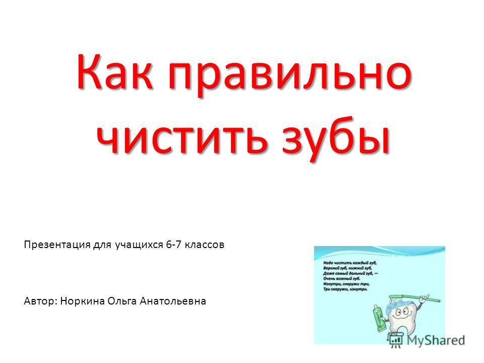 Как правильно чистить зубы Презентация для учащихся 6-7 классов Автор: Норкина Ольга Анатольевна