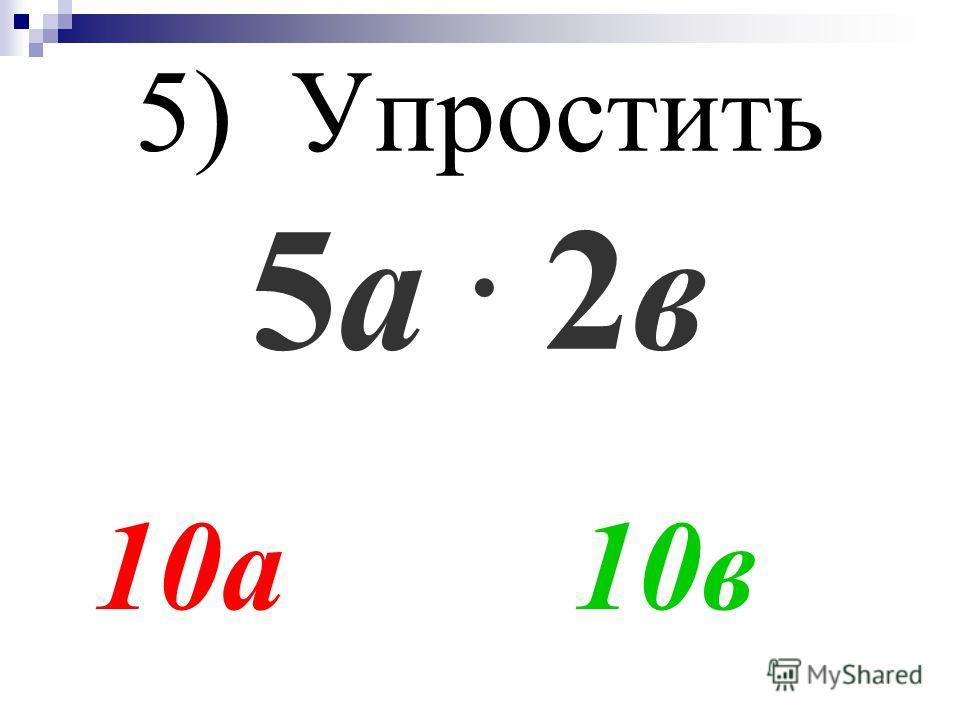 5) Упростить 5а. 2в 10а 10в