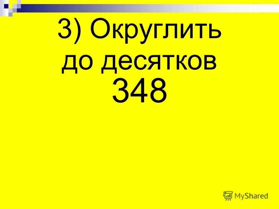 3) Округлить до десятков 348