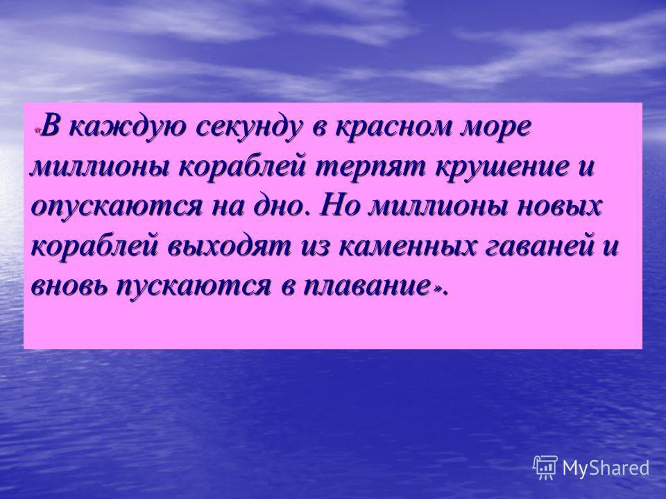 «В каждую секунду в красном море миллионы кораблей терпят крушение и опускаются на дно. Но миллионы новых кораблей выходят из каменных гаваней и вновь пускаются в плавание».