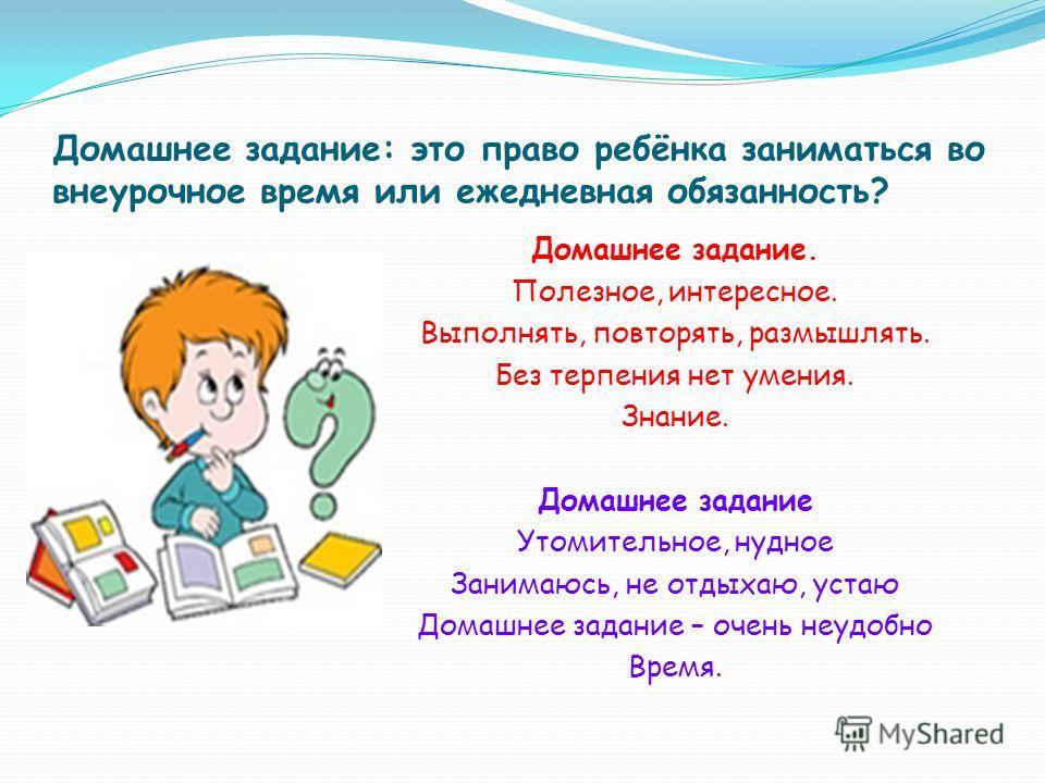 Домашнее задание: это право ребёнка заниматься во внеурочное время или ежедневная обязанность? Домашнее задание. Полезное, интересное. Выполнять, повторять, размышлять. Без терпения нет умения. Знание. Домашнее задание Утомительное, нудное Занимаюсь,