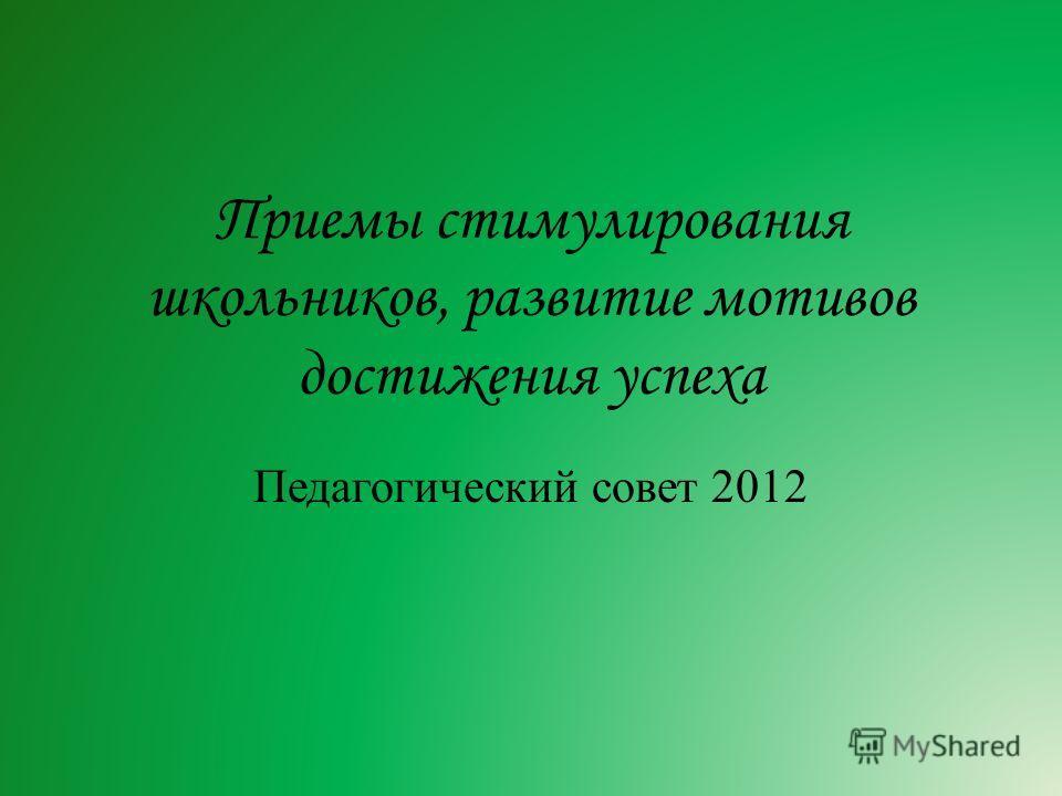 Приемы стимулирования школьников, развитие мотивов достижения успеха Педагогический совет 2012