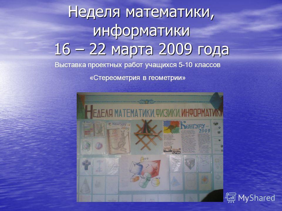 Неделя математики, информатики 16 – 22 марта 2009 года Выставка проектных работ учащихся 5-10 классов «Стереометрия в геометрии»