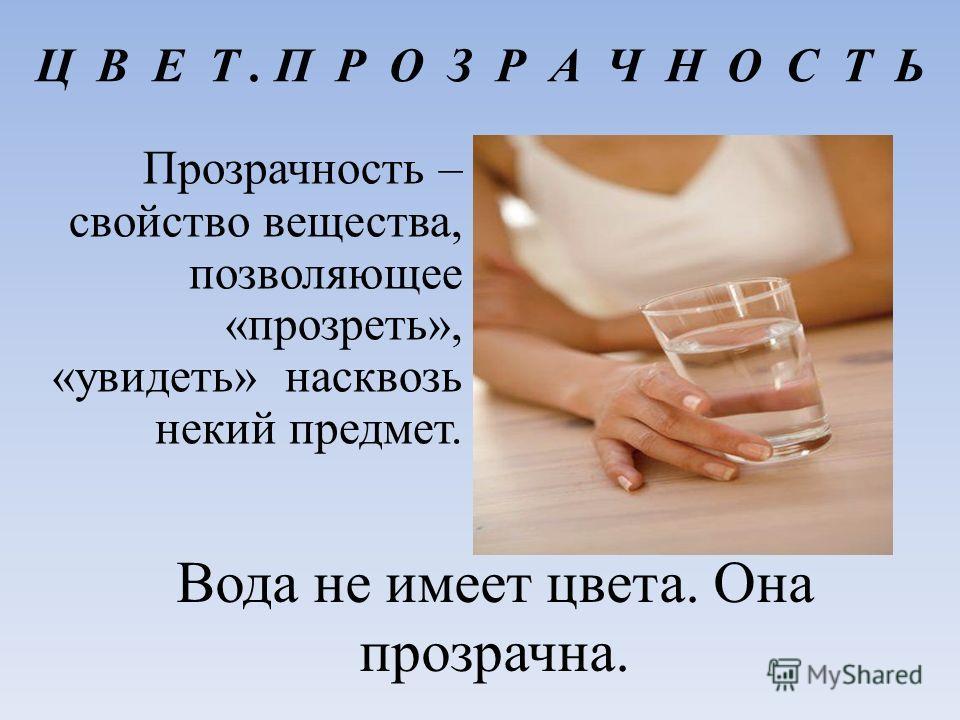 Ц В Е Т. П Р О З Р А Ч Н О С Т Ь Прозрачность – свойство вещества, позволяющее «прозреть», «увидеть» насквозь некий предмет. Вода не имеет цвета. Она прозрачна.